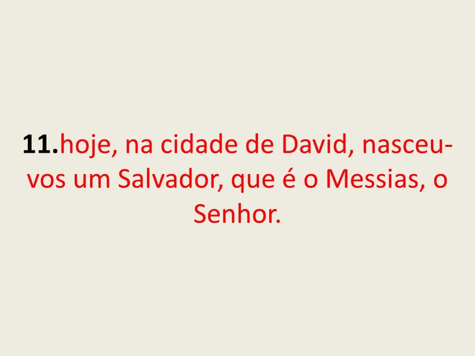 11.hoje, na cidade de David, nasceu-vos um Salvador, que é o Messias, o Senhor.