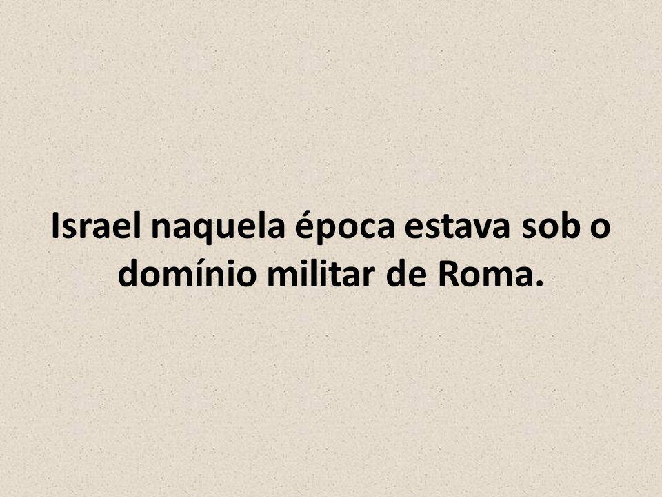 Israel naquela época estava sob o domínio militar de Roma.