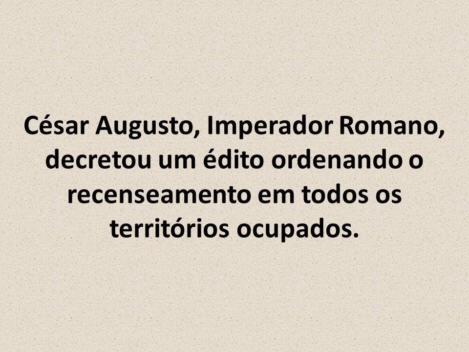 César Augusto, Imperador Romano, decretou um édito ordenando o recenseamento em todos os territórios ocupados.