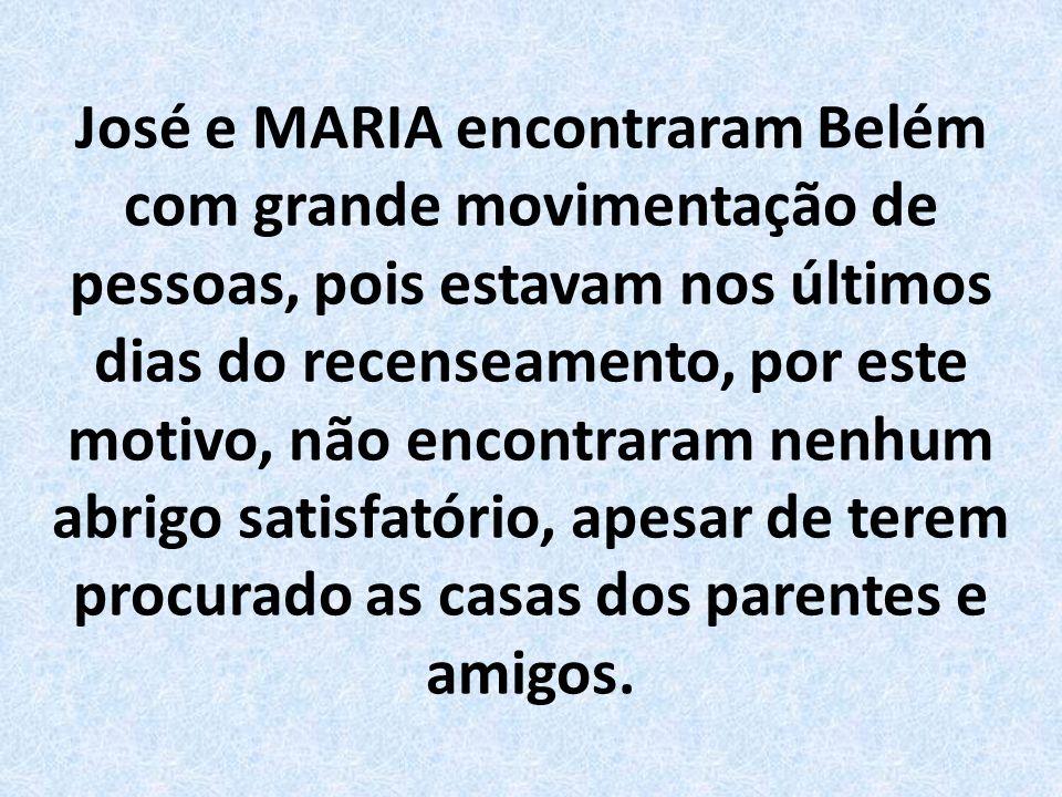 José e MARIA encontraram Belém com grande movimentação de pessoas, pois estavam nos últimos dias do recenseamento, por este motivo, não encontraram nenhum abrigo satisfatório, apesar de terem procurado as casas dos parentes e amigos.