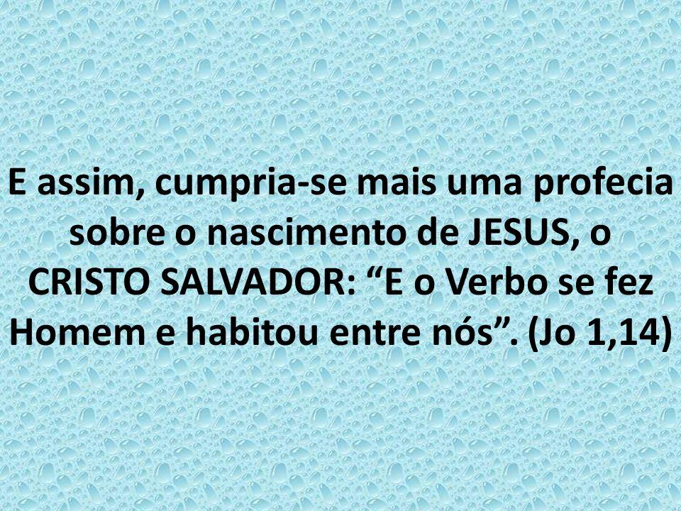 E assim, cumpria-se mais uma profecia sobre o nascimento de JESUS, o CRISTO SALVADOR: E o Verbo se fez Homem e habitou entre nós .