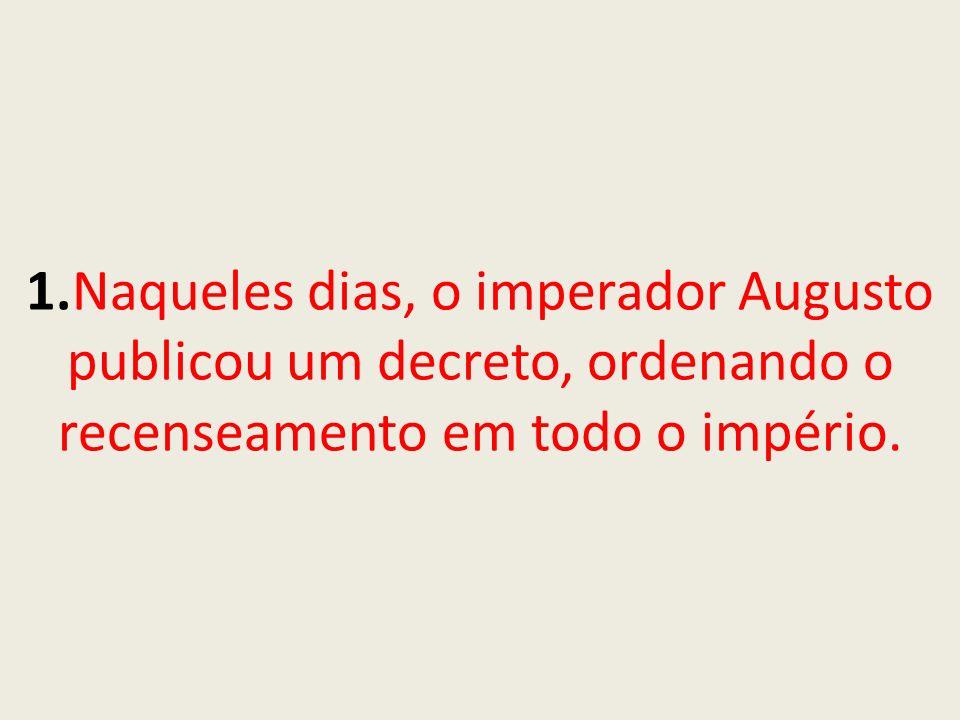1.Naqueles dias, o imperador Augusto publicou um decreto, ordenando o recenseamento em todo o império.