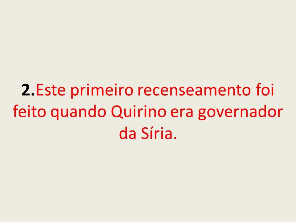 2.Este primeiro recenseamento foi feito quando Quirino era governador da Síria.