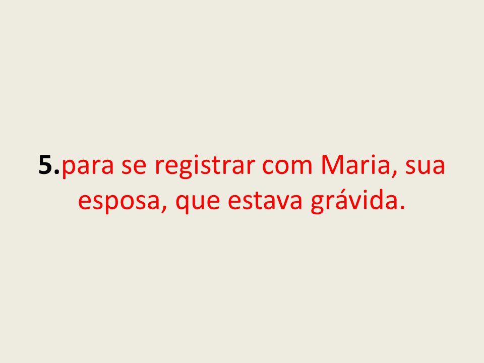 5.para se registrar com Maria, sua esposa, que estava grávida.