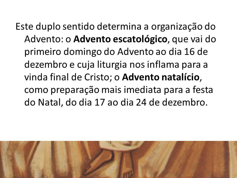 Este duplo sentido determina a organização do Advento: o Advento escatológico, que vai do primeiro domingo do Advento ao dia 16 de dezembro e cuja liturgia nos inflama para a vinda final de Cristo; o Advento natalício, como preparação mais imediata para a festa do Natal, do dia 17 ao dia 24 de dezembro.