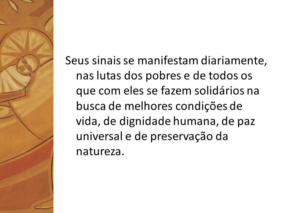 Seus sinais se manifestam diariamente, nas lutas dos pobres e de todos os que com eles se fazem solidários na busca de melhores condições de vida, de dignidade humana, de paz universal e de preservação da natureza.
