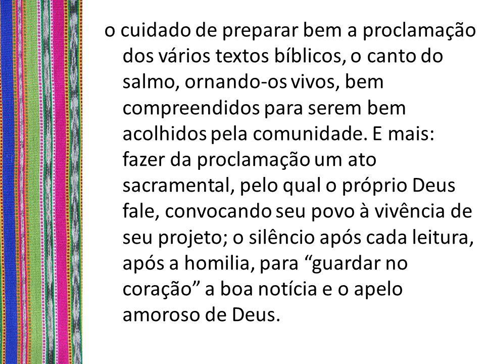 o cuidado de preparar bem a proclamação dos vários textos bíblicos, o canto do salmo, ornando-os vivos, bem compreendidos para serem bem acolhidos pela comunidade.