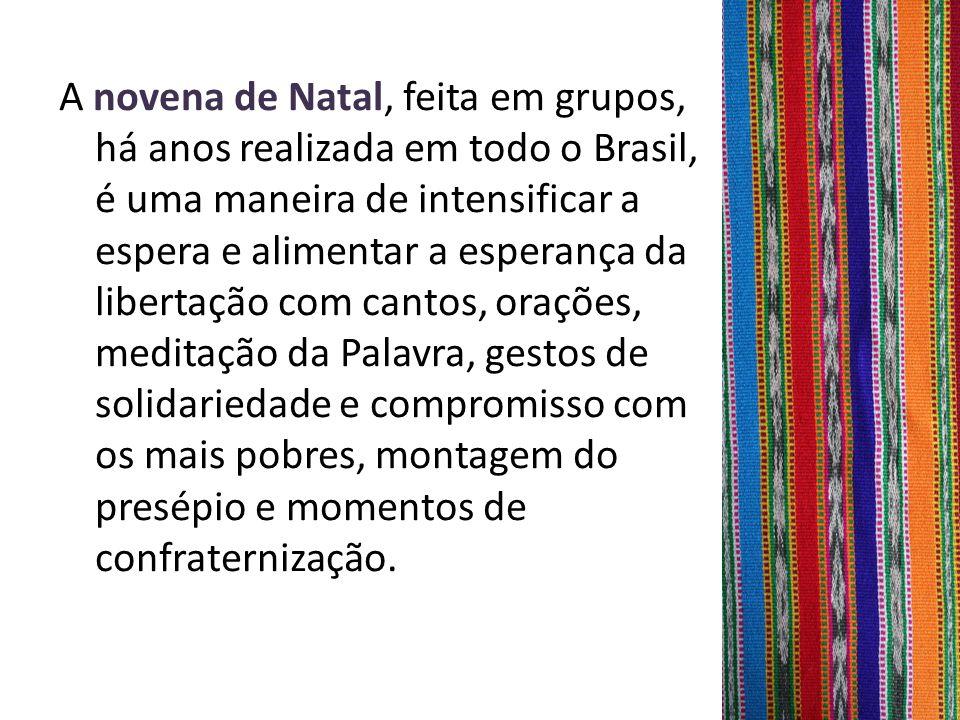 A novena de Natal, feita em grupos, há anos realizada em todo o Brasil, é uma maneira de intensificar a espera e alimentar a esperança da libertação com cantos, orações, meditação da Palavra, gestos de solidariedade e compromisso com os mais pobres, montagem do presépio e momentos de confraternização.