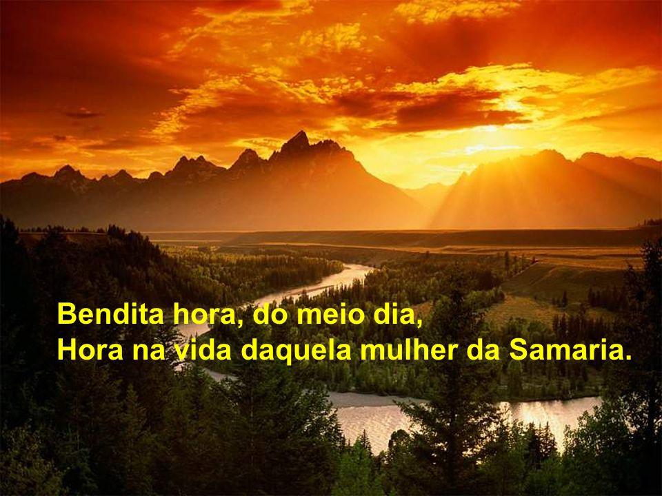 Bendita hora, do meio dia, Hora na vida daquela mulher da Samaria.