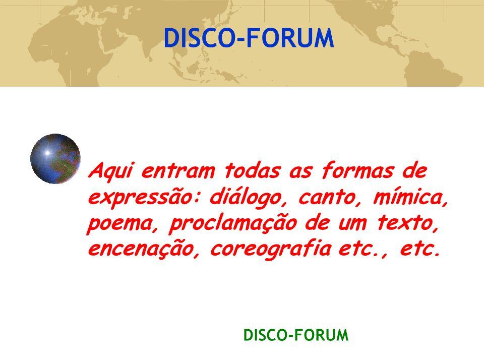 DISCO-FORUM. Aqui entram todas as formas de expressão: diálogo, canto, mímica, poema, proclamação de um texto, encenação, coreografia etc., etc.