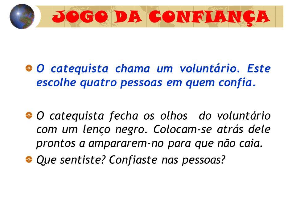 JOGO DA CONFIANÇA O catequista chama um voluntário. Este escolhe quatro pessoas em quem confia.