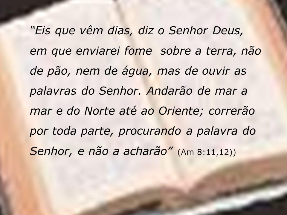 Eis que vêm dias, diz o Senhor Deus, em que enviarei fome sobre a terra, não de pão, nem de água, mas de ouvir as palavras do Senhor.