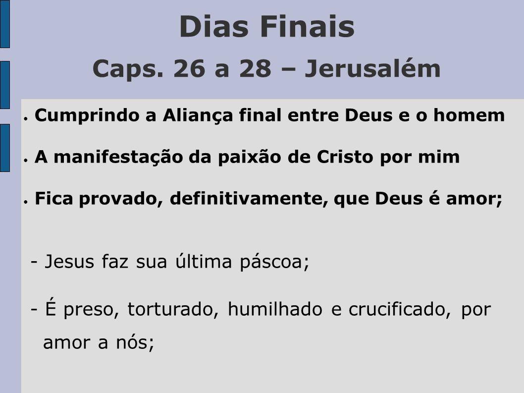 Dias Finais Caps. 26 a 28 – Jerusalém - Jesus faz sua última páscoa;