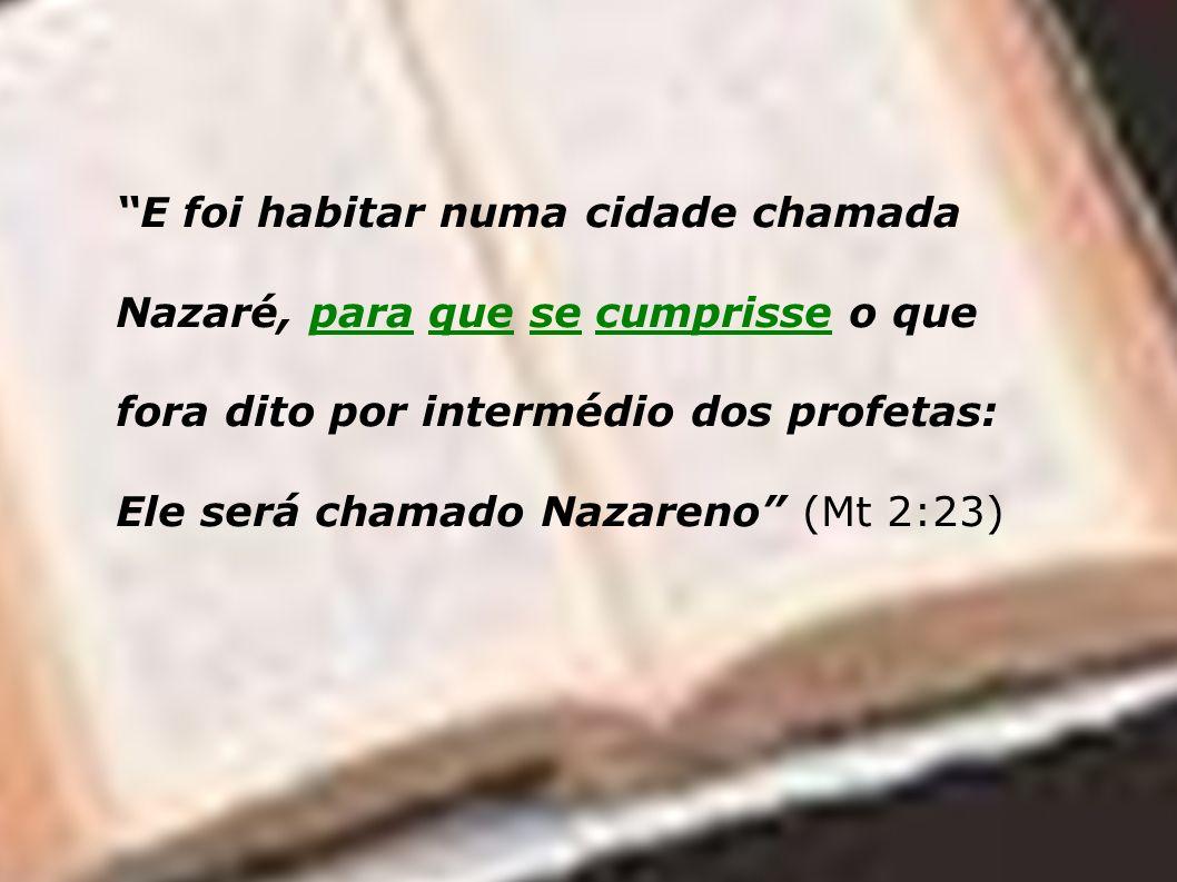 E foi habitar numa cidade chamada Nazaré, para que se cumprisse o que fora dito por intermédio dos profetas: Ele será chamado Nazareno (Mt 2:23)