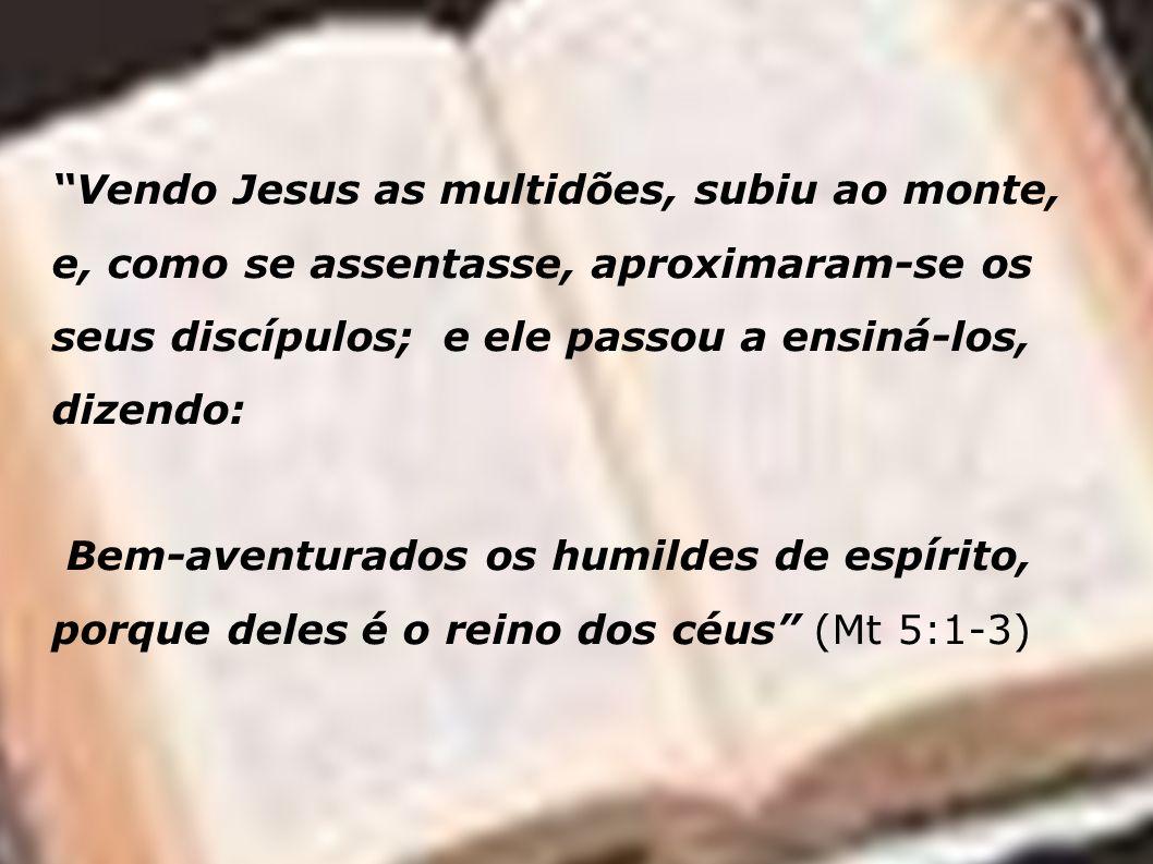 Vendo Jesus as multidões, subiu ao monte, e, como se assentasse, aproximaram-se os seus discípulos; e ele passou a ensiná-los, dizendo: