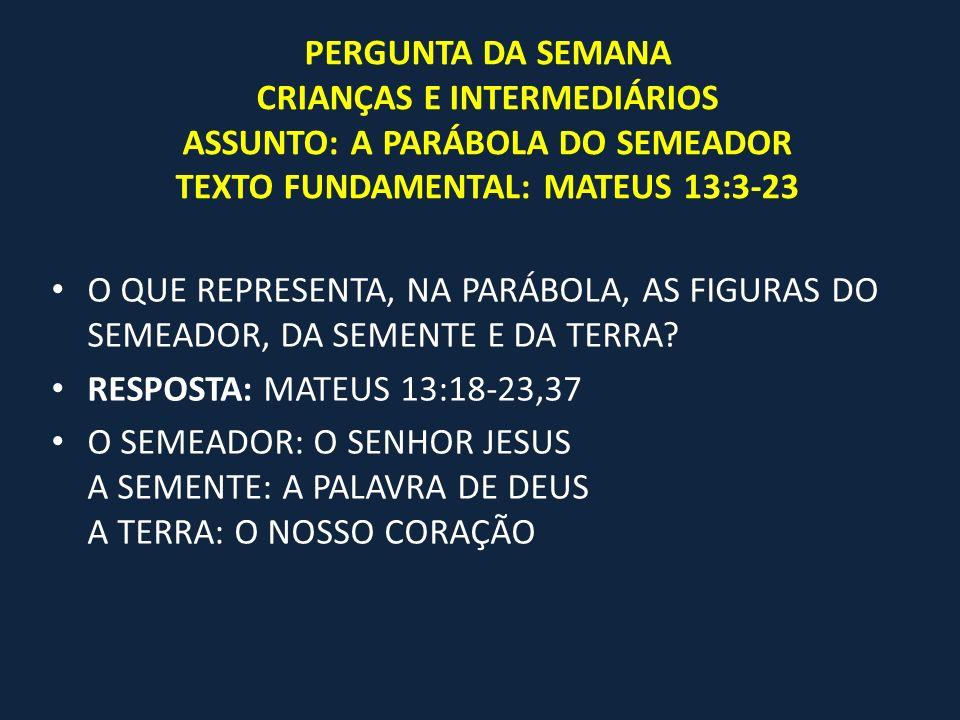 PERGUNTA DA SEMANA CRIANÇAS E INTERMEDIÁRIOS ASSUNTO: A PARÁBOLA DO SEMEADOR TEXTO FUNDAMENTAL: MATEUS 13:3-23
