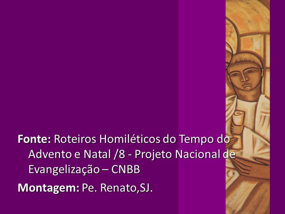 Fonte: Roteiros Homiléticos do Tempo do Advento e Natal /8 - Projeto Nacional de Evangelização – CNBB