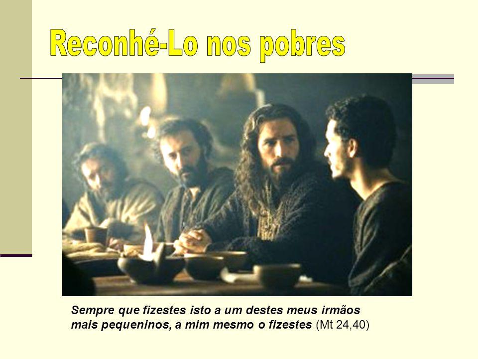 Reconhé-Lo nos pobres Sempre que fizestes isto a um destes meus irmãos mais pequeninos, a mim mesmo o fizestes (Mt 24,40)