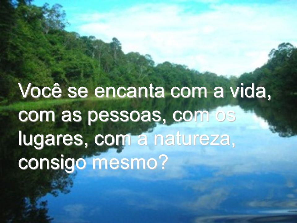 Você se encanta com a vida, com as pessoas, com os lugares, com a natureza, consigo mesmo