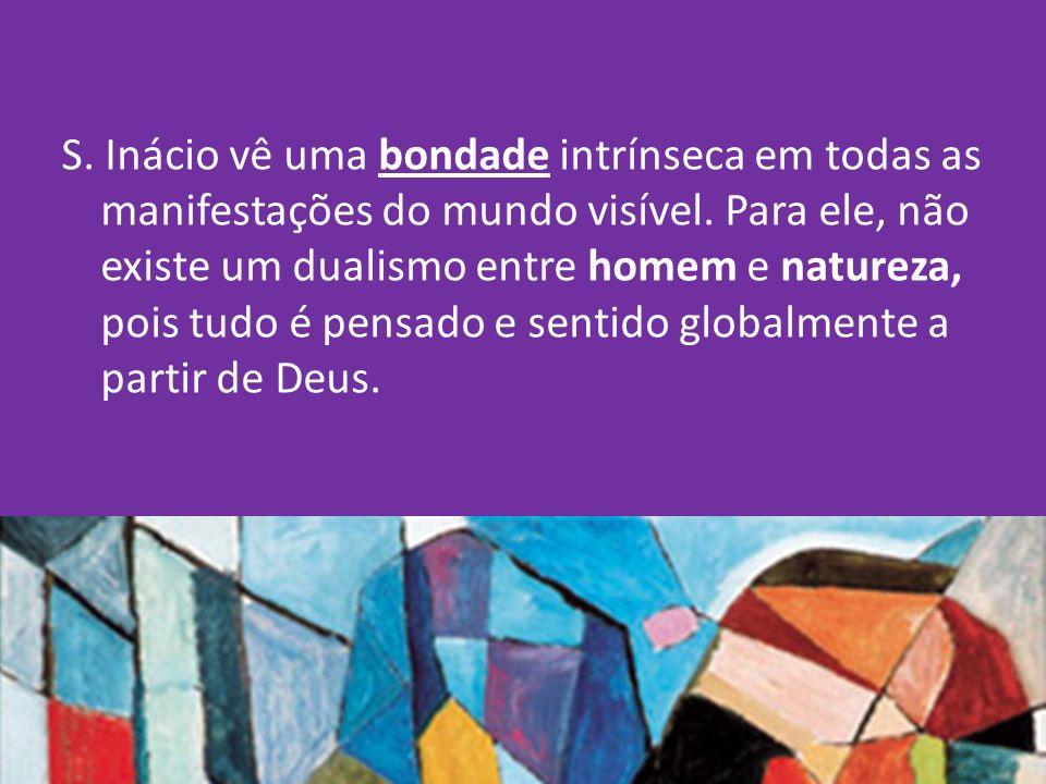 S. Inácio vê uma bondade intrínseca em todas as manifestações do mundo visível.