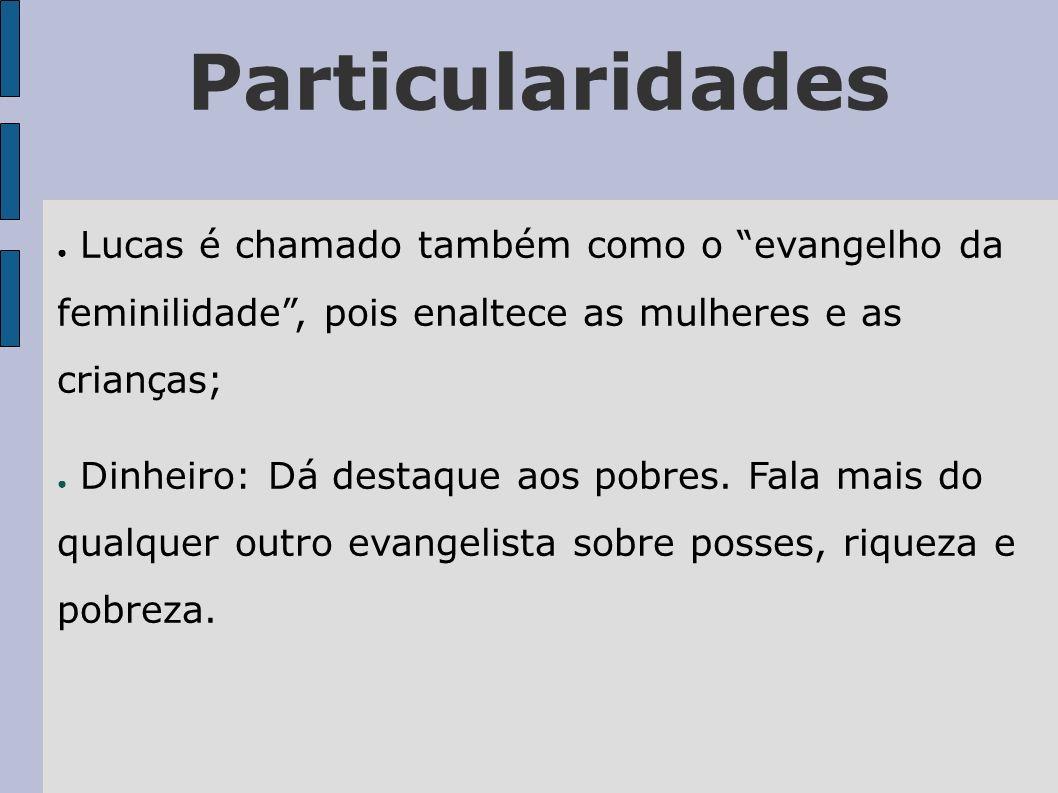 Particularidades Lucas é chamado também como o evangelho da feminilidade , pois enaltece as mulheres e as crianças;
