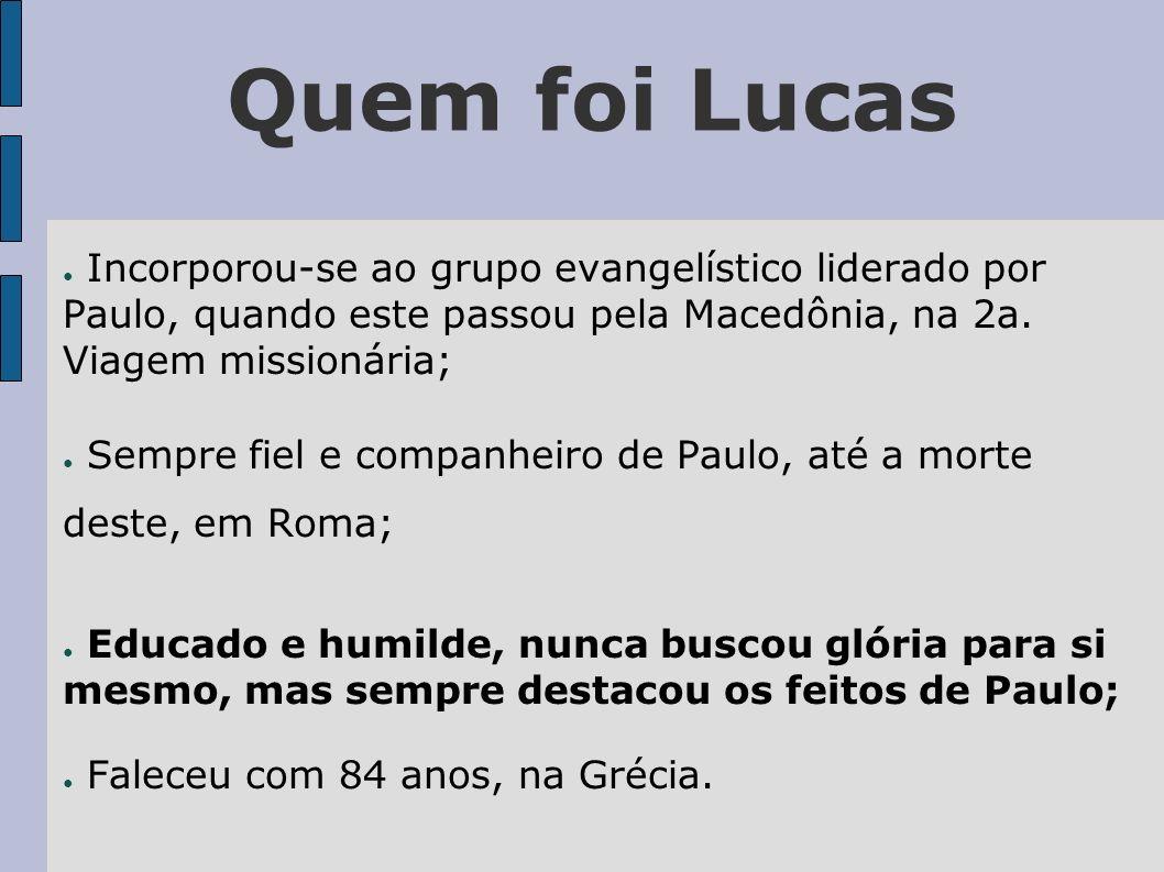 Quem foi Lucas Incorporou-se ao grupo evangelístico liderado por Paulo, quando este passou pela Macedônia, na 2a. Viagem missionária;