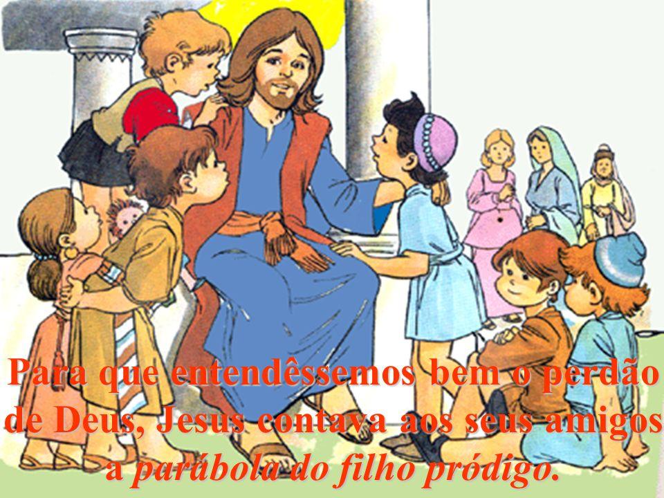 Para que entendêssemos bem o perdão de Deus, Jesus contava aos seus amigos a parábola do filho pródigo.