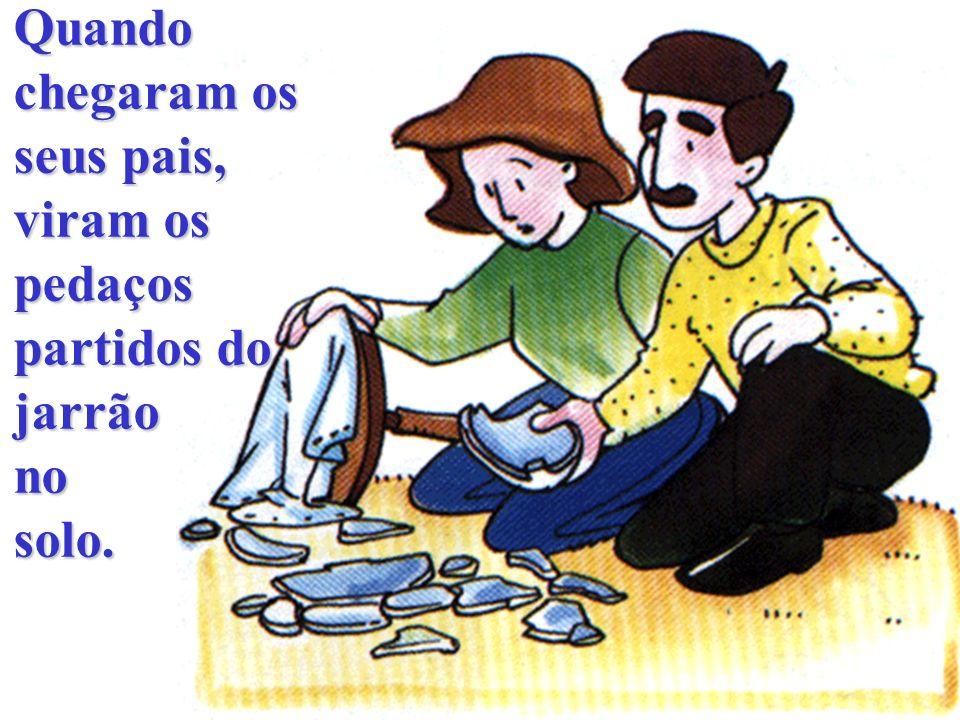 Quando chegaram os seus pais, viram os pedaços partidos do jarrão no solo.