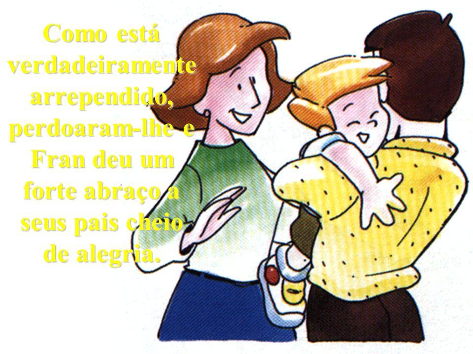 Como está verdadeiramente arrependido, perdoaram-lhe e Fran deu um forte abraço a seus pais cheio de alegria.