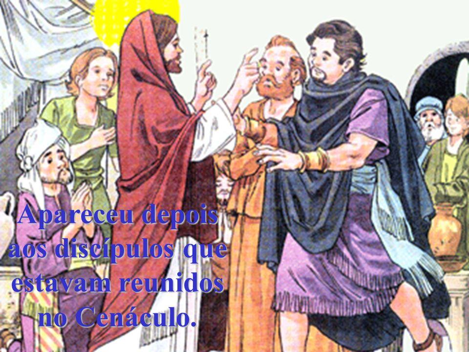 Apareceu depois aos discípulos que estavam reunidos no Cenáculo.