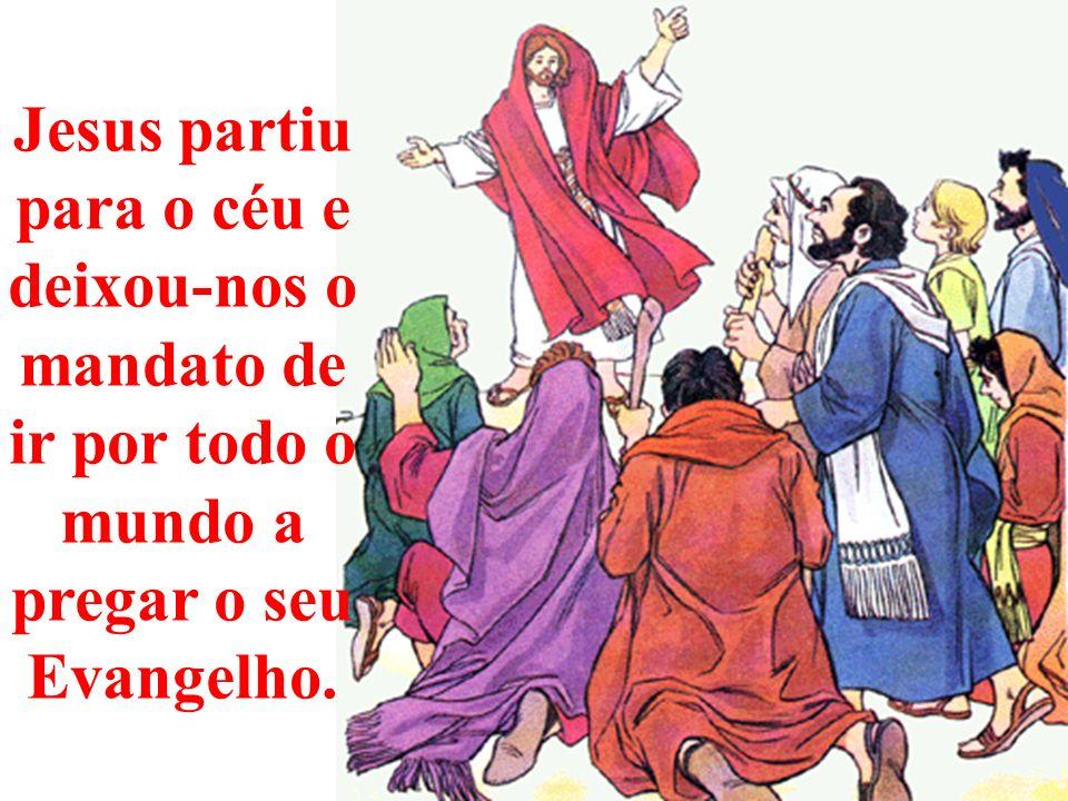 Jesus partiu para o céu e deixou-nos o mandato de ir por todo o mundo a pregar o seu Evangelho.