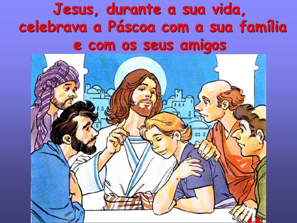 Jesus, durante a sua vida, celebrava a Páscoa com a sua família e com os seus amigos
