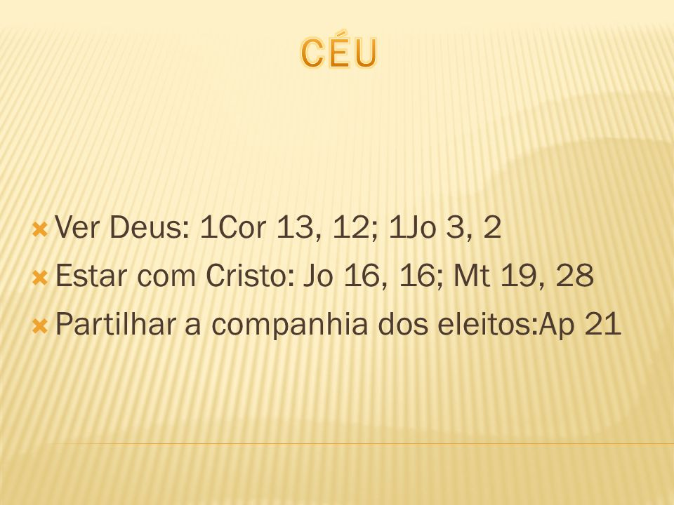 CÉU Ver Deus: 1Cor 13, 12; 1Jo 3, 2. Estar com Cristo: Jo 16, 16; Mt 19, 28.