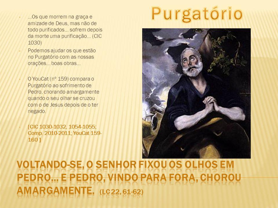Purgatório …Os que morrem na graça e amizade de Deus, mas não de todo purificados… sofrem depois da morte uma purificação… (CIC 1030)