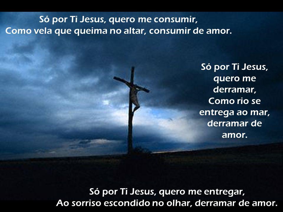 Só por Ti Jesus, quero me consumir,
