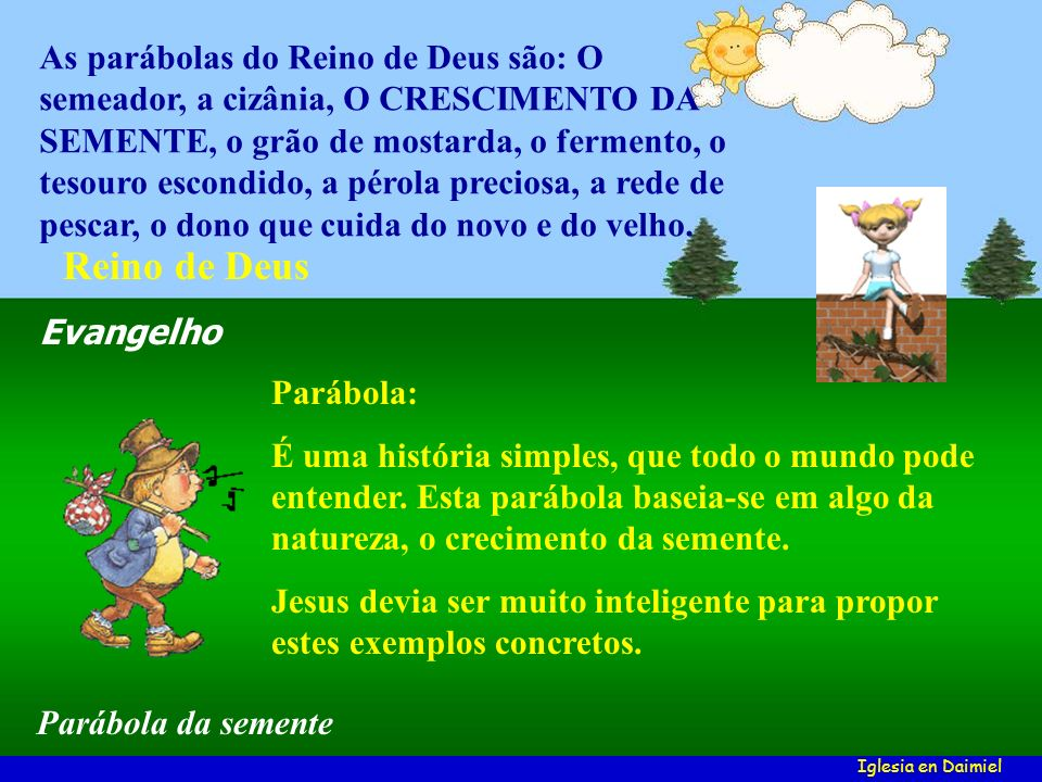 As parábolas do Reino de Deus são: O semeador, a cizânia, O CRESCIMENTO DA SEMENTE, o grão de mostarda, o fermento, o tesouro escondido, a pérola preciosa, a rede de pescar, o dono que cuida do novo e do velho.