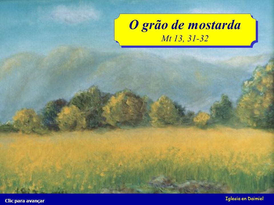 O grão de mostarda Mt 13, 31-32 Iglesia en Daimiel Clic para avançar