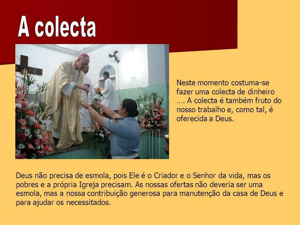 A colecta Neste momento costuma-se fazer uma colecta de dinheiro …. A colecta é também fruto do nosso trabalho e, como tal, é oferecida a Deus.