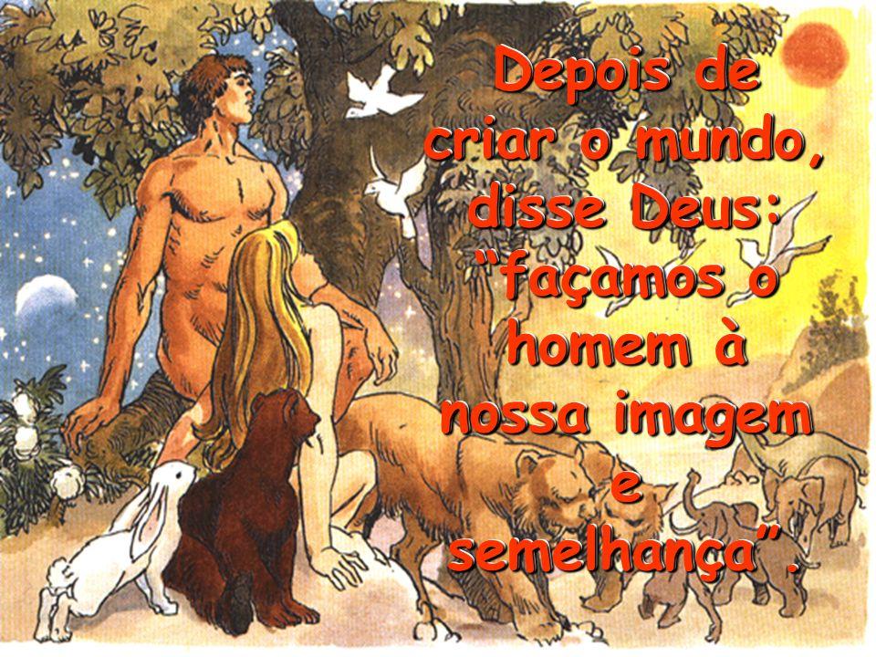 Depois de criar o mundo, disse Deus: façamos o homem à nossa imagem e semelhança .