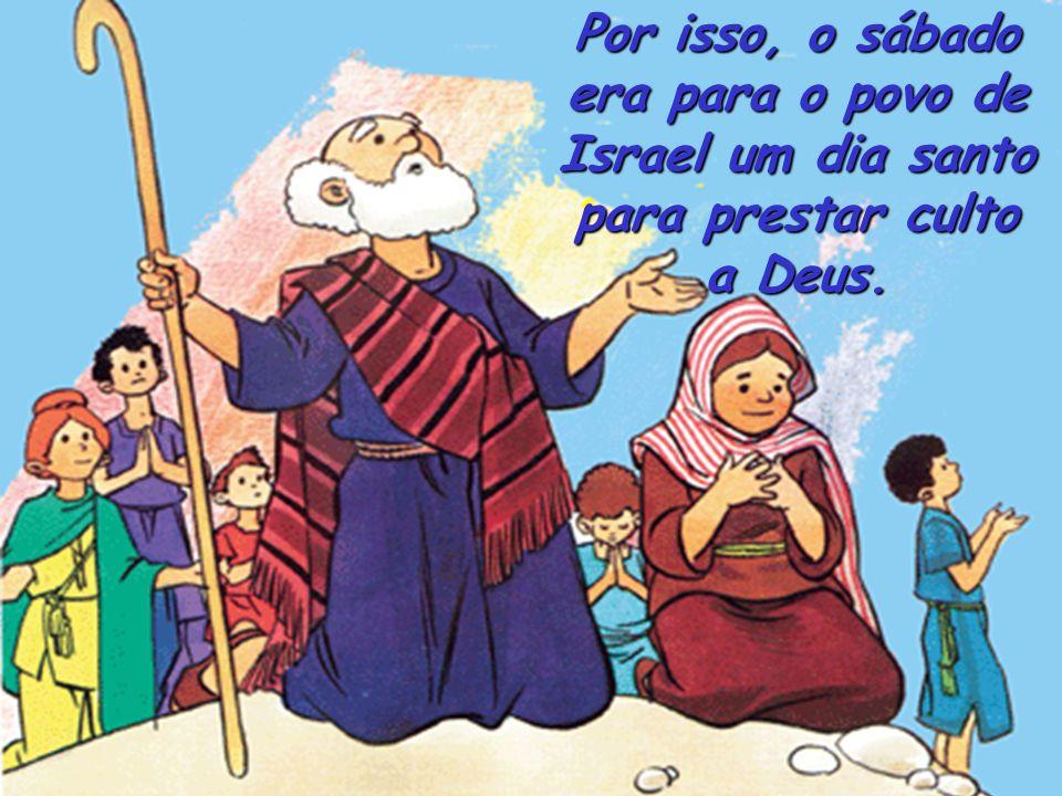 Por isso, o sábado era para o povo de Israel um dia santo para prestar culto a Deus.