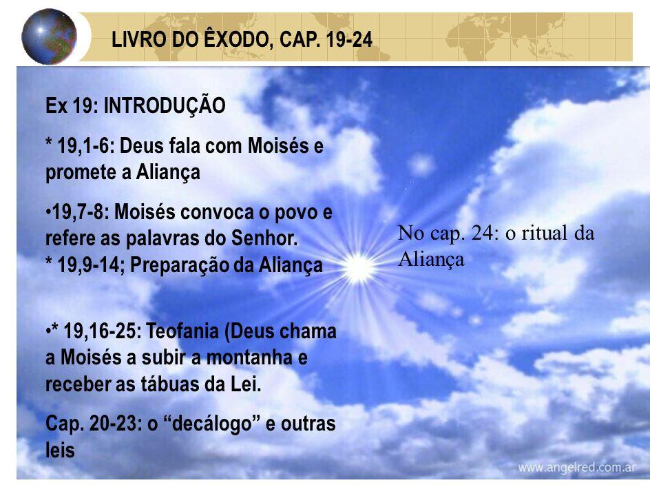 LIVRO DO ÊXODO, CAP. 19-24 Ex 19: INTRODUÇÃO. * 19,1-6: Deus fala com Moisés e promete a Aliança.