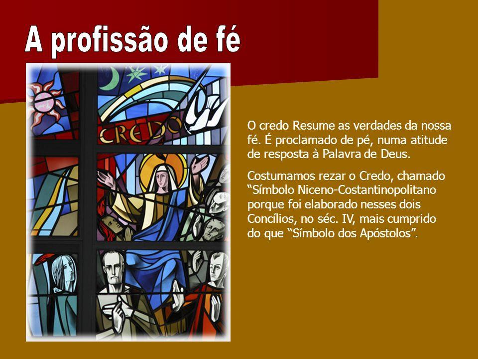 A profissão de fé O credo Resume as verdades da nossa fé. É proclamado de pé, numa atitude de resposta à Palavra de Deus.