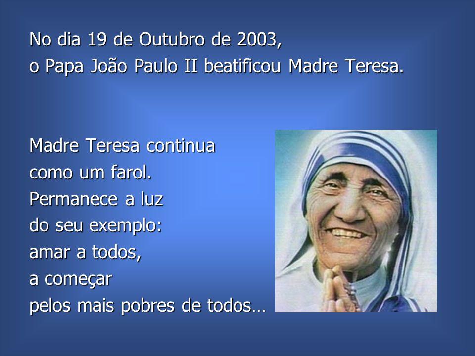 No dia 19 de Outubro de 2003, o Papa João Paulo II beatificou Madre Teresa. Madre Teresa continua.
