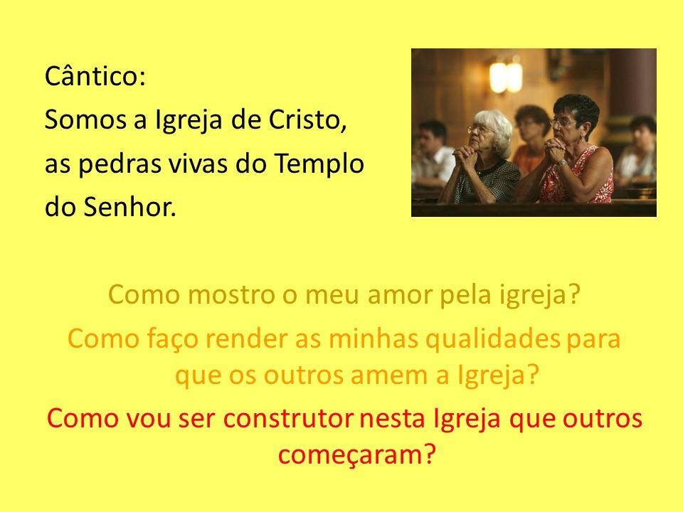 Cântico: Somos a Igreja de Cristo, as pedras vivas do Templo do Senhor