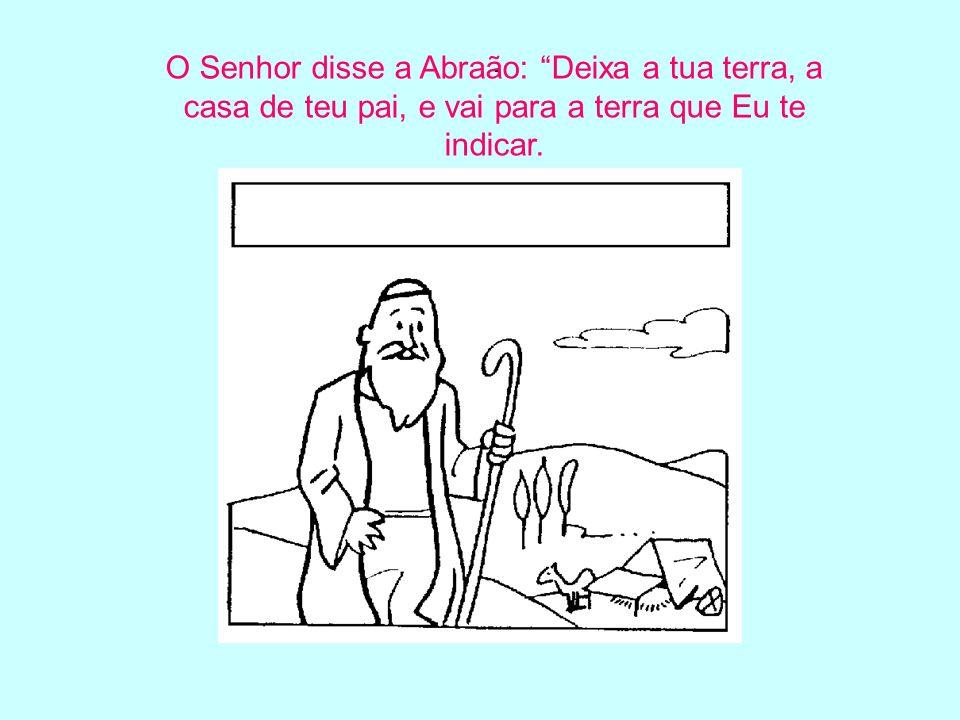 . O Senhor disse a Abraão: Deixa a tua terra, a casa de teu pai, e vai para a terra que Eu te indicar.
