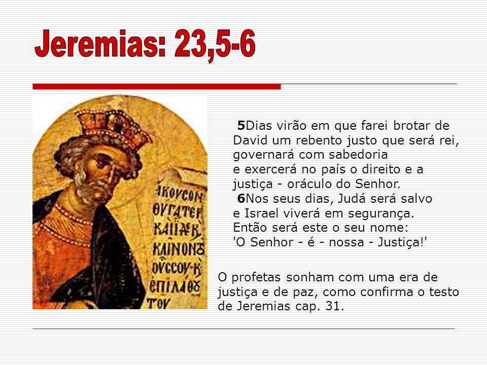 Jeremias: 23,5-6 5Dias virão em que farei brotar de David um rebento justo que será rei, governará com sabedoria.