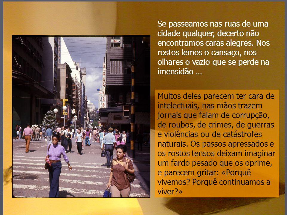 Se passeamos nas ruas de uma cidade qualquer, decerto não encontramos caras alegres. Nos rostos lemos o cansaço, nos olhares o vazio que se perde na imensidão …