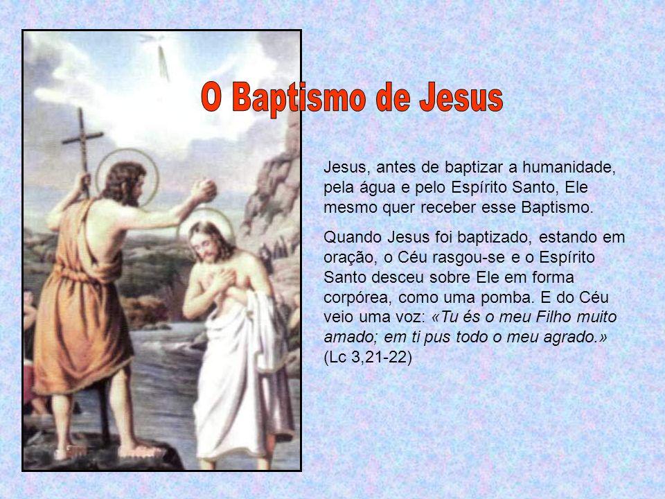 O Baptismo de Jesus Jesus, antes de baptizar a humanidade, pela água e pelo Espírito Santo, Ele mesmo quer receber esse Baptismo.