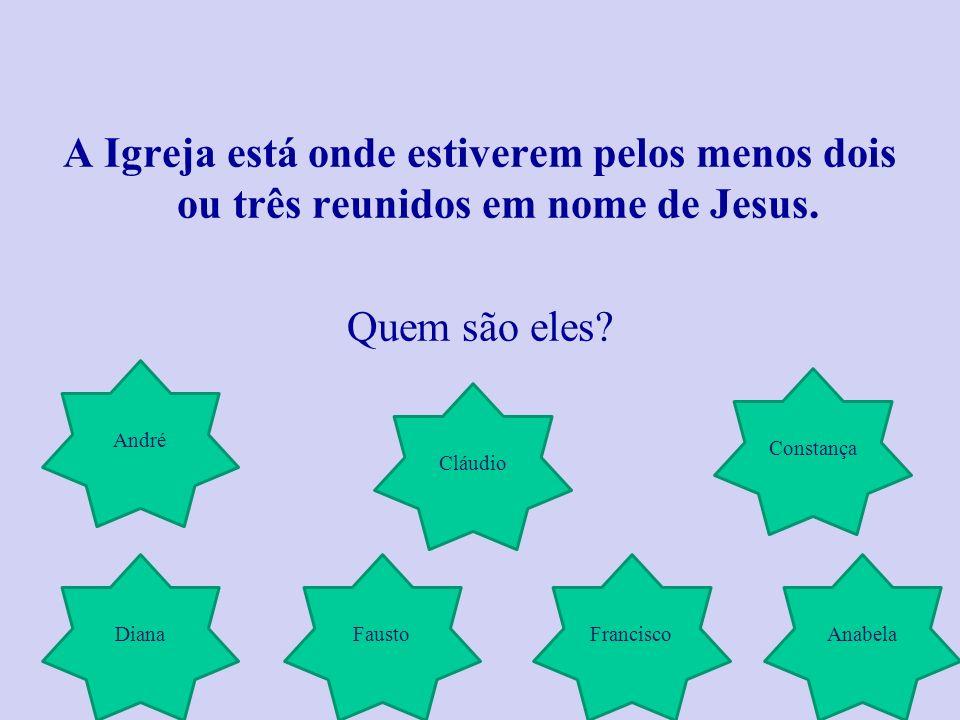 A Igreja está onde estiverem pelos menos dois ou três reunidos em nome de Jesus. Quem são eles