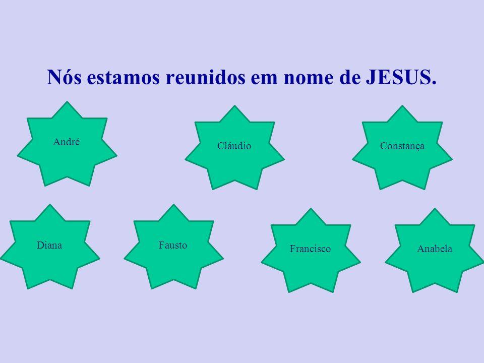 Nós estamos reunidos em nome de JESUS.